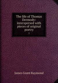 The life of Thomas Dermody: interspersed with pieces of original poetry: 1, James Grant Raymond обложка-превью