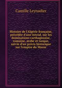 Histoire de l'Algérie française, précédée d'une introd. sur les dominations carthaginoise, romaine, arabe et turque, suivie d'un précis historique sur l'empire du Maroc, Camille Leynadier обложка-превью