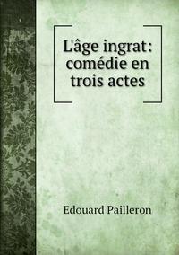 L'âge ingrat: comédie en trois actes, Edouard Pailleron обложка-превью