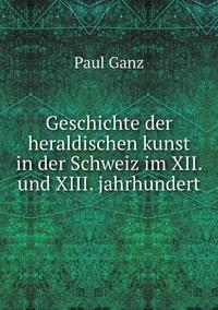 Geschichte der heraldischen kunst in der Schweiz im XII. und XIII. jahrhundert, Paul Ganz обложка-превью
