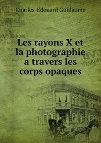 Les rayons X et la photographie a travers les corps opaques, Charles-Edouard Guillaume обложка-превью