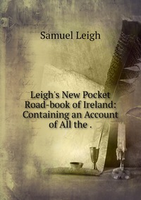 Leigh's New Pocket Road-book of Ireland: Containing an Account of All the ., Samuel Leigh обложка-превью