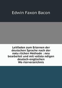 Leitfaden zum Erlernen der deutschen Sprache nach der natürlichen Methode : neu bearbeitet und mit vollständigen deutsch-englischen Wörterverzeichnis, Edwin Faxon Bacon обложка-превью