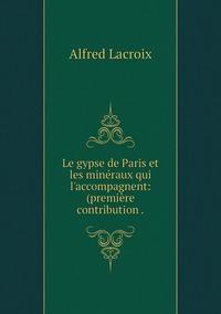 Le gypse de Paris et les minéraux qui l'accompagnent: (première contribution ., Alfred Lacroix обложка-превью