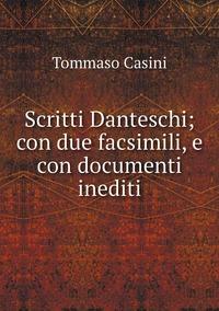 Scritti Danteschi; con due facsimili, e con documenti inediti, Tommaso Casini обложка-превью