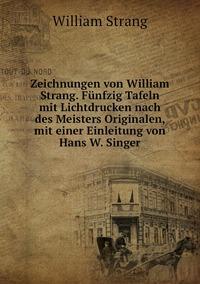 Zeichnungen von William Strang. Fünfzig Tafeln mit Lichtdrucken nach des Meisters Originalen, mit einer Einleitung von Hans W. Singer, William Strang обложка-превью