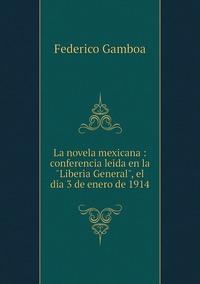 La novela mexicana : conferencia leida en la 'Liberia General', el dia 3 de enero de 1914, Federico Gamboa обложка-превью