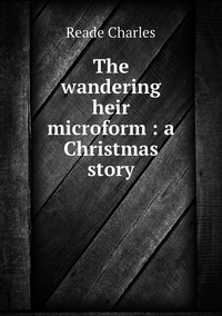 The wandering heir microform : a Christmas story, Reade Charles обложка-превью