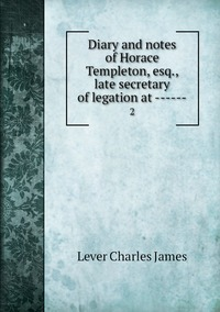 Diary and notes of Horace Templeton, esq., late secretary of legation at ------: 2, Lever Charles James обложка-превью