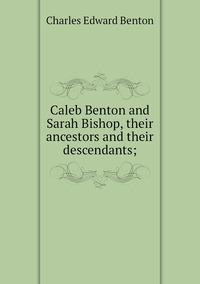 Caleb Benton and Sarah Bishop, their ancestors and their descendants;, Charles Edward Benton обложка-превью