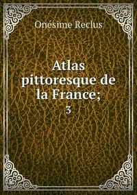 Atlas pittoresque de la France;: 3, Onesime Reclus обложка-превью