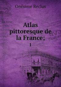 Atlas pittoresque de la France;: 1, Onesime Reclus обложка-превью
