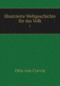 Illustrierte Weltgeschichte für das Volk: 1, Otto Von Corvin обложка-превью