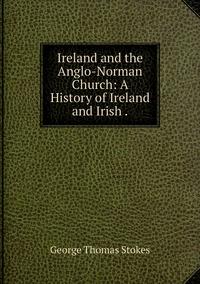 Ireland and the Anglo-Norman Church: A History of Ireland and Irish ., George Thomas Stokes обложка-превью