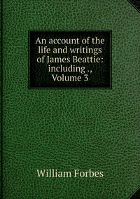 An account of the life and writings of James Beattie: including ., Volume 3, William Forbes обложка-превью