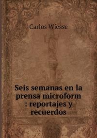 Seis semanas en la prensa microform : reportajes y recuerdos, Carlos Wiesse обложка-превью