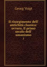 Il risorgimento dell' antichità classica: ovvero, Il primo secolo dell' umanismo: 2, Georg Voigt обложка-превью