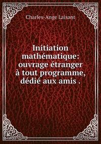 Initiation mathématique: ouvrage étranger à tout programme, dédié aux amis ., Charles-Ange Laisant обложка-превью