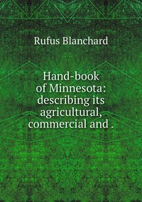 Hand-book of Minnesota: describing its agricultural, commercial and ., Rufus Blanchard обложка-превью