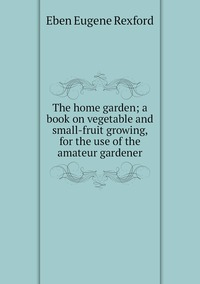 The home garden; a book on vegetable and small-fruit growing, for the use of the amateur gardener, Eben Eugene Rexford обложка-превью