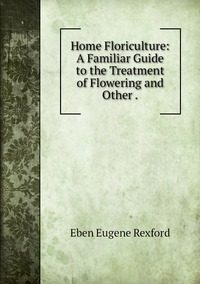 Home Floriculture: A Familiar Guide to the Treatment of Flowering and Other ., Eben Eugene Rexford обложка-превью