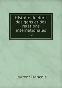 Histoire du droit des gens et des relations internationales: 12, Laurent Francois обложка-превью