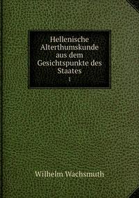 Hellenische Alterthumskunde aus dem Gesichtspunkte des Staates: 1, Wilhelm Wachsmuth обложка-превью