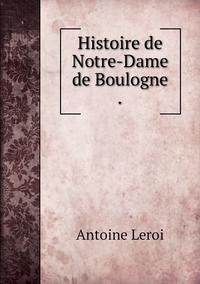 Histoire de Notre-Dame de Boulogne ., Antoine Leroi обложка-превью