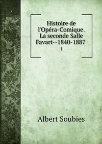 Histoire de l'Opéra-Comique. La seconde Salle Favart--1840-1887 : 1, Albert Soubies обложка-превью
