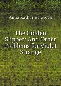 The Golden Slipper: And Other Problems for Violet Strange, Green Anna Katharine обложка-превью