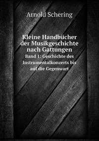 Kleine Handbücher der Musikgeschichte nach Gattungen: Band 1: Geschichte des Instrumentalkonzerts bis auf die Gegenwart, Arnold Schering обложка-превью