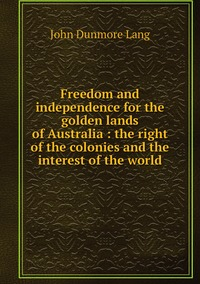 Freedom and independence for the golden lands of Australia : the right of the colonies and the interest of the world, John Dunmore Lang обложка-превью