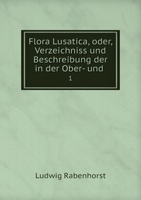 Flora Lusatica, oder, Verzeichniss und Beschreibung der in der Ober- und .: 1, Ludwig Rabenhorst обложка-превью