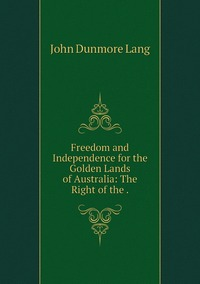 Freedom and Independence for the Golden Lands of Australia: The Right of the ., John Dunmore Lang обложка-превью