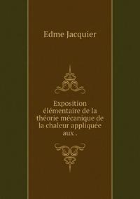 Exposition élémentaire de la théorie mécanique de la chaleur appliquée aux ., Edme Jacquier обложка-превью