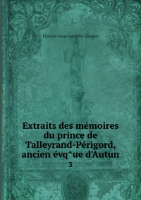 Extraits des mémoires du prince de Talleyrand-Périgord, ancien évq̂ue d'Autun: 3, Etienne Leon Lamothe-Langon обложка-превью