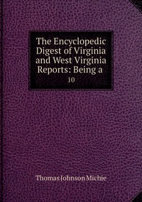 The Encyclopedic Digest of Virginia and West Virginia Reports: Being a .: 10, Thomas Johnson Michie обложка-превью