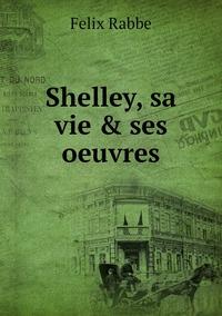 Shelley, sa vie & ses oeuvres, Felix Rabbe обложка-превью