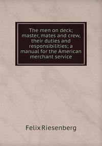 The men on deck; master, mates and crew, their duties and responsibilities; a manual for the American merchant service, Felix Riesenberg обложка-превью