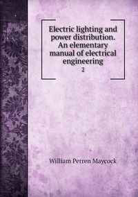 Electric lighting and power distribution. An elementary manual of electrical engineering: 2, William Perren Maycock обложка-превью