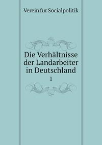 Die Verhältnisse der Landarbeiter in Deutschland: 1, Verein fur Socialpolitik обложка-превью