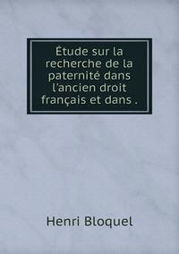 Étude sur la recherche de la paternité dans l'ancien droit français et dans ., Henri Bloquel обложка-превью