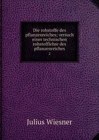 Die rohstoffe des pflanzenreiches; versuch einer technischen rohstofflehre des pflanzenreiches: 2, Julius Wiesner обложка-превью