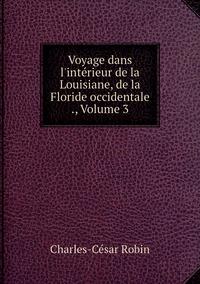 Voyage dans l'intérieur de la Louisiane, de la Floride occidentale ., Volume 3, Charles-Cesar Robin обложка-превью