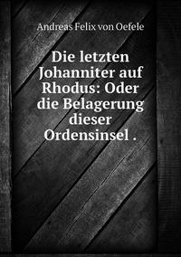 Die letzten Johanniter auf Rhodus: Oder die Belagerung dieser Ordensinsel ., Andreas Felix von Oefele обложка-превью