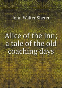 Alice of the inn; a tale of the old coaching days, John Walter Sherer обложка-превью