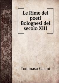Le Rime del poeti Bolognesi del secolo XIII, Tommaso Casini обложка-превью