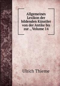 Allgemeines Lexikon der bildenden Künstler von der Antike bis zur ., Volume 14, Ulrich Thieme обложка-превью