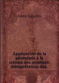 Application de la géométrie à la science des nombres: interprétation des ., Edme Jacquier обложка-превью
