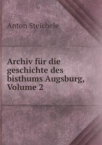 Archiv für die geschichte des bisthums Augsburg, Volume 2, Anton Steichele обложка-превью